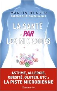 Martin J. Blaser - La santé par les microbes.