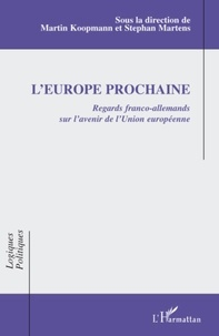 Martin Koopmann et Stéphan Martens - L'Europe prochaine - Regards franco-allemands sur l'avenir de l'Union européenne.