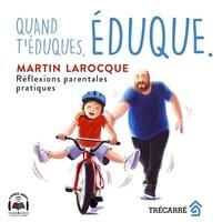 Martin Larocque - Quand t'éduques, éduque. - Réflexions parentales pratiques.