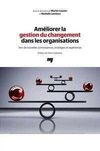 Martin Lauzier et Nathalie Lemieux - Améliorer la gestion du changement dans les organisations - Vers de nouvelles connaissances, stratégies et expériences.