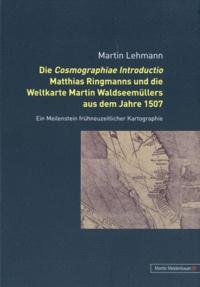 Martin Lehmann - Die cosmographiae introductio Matthias Ringmanns und die Weltkarte Martin Waldseemüllers aus dem Jahre 1507.