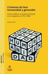 Martín Lozada - Crímenes de lesa humanidad y genocidio - Cómo calificar la violencia estatal en la Argentina (1976-1983).