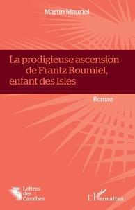 Martin Mauriol - La prodigieuse ascension de Frantz Roumiel, enfant des Isles.