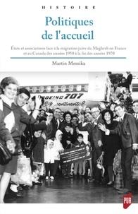 Politiques de l'accueil- Etats et associations face à la migration juive du Maghreb en France et au Canada des années 1950 à la fin des années 1970 - Martin Messika |