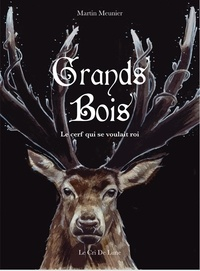 Martin Meunier - Grands bois - Le cerf qui se voulait roi.