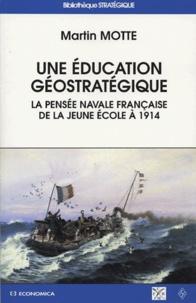 Martin Motte - Une éducation géostratégique - La pensée navale française de la Jeune Ecole à 1914.