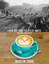 Martin Parr et Fintan O'Toole - From the Pope to a Flat White - Ireland, 1979-2019.