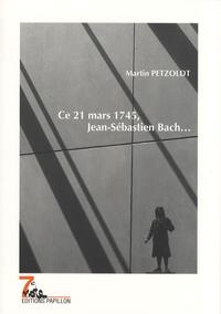 Martin Petzoldt - Ce 21 mars 1745, Jean-Sébastien Bach....