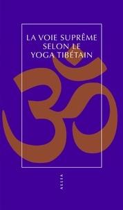 Martin Pigeon - La voie suprême selon le yoga tibétain.
