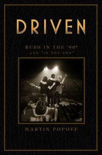 Martin Popoff - Rush Across the Decades  : Driven: Rush in the '90s and In the End.