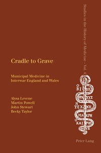Martin Powell et Becky Taylor - Cradle to Grave - Municipal Medicine in Interwar England and Wales.