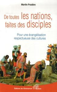 Martin Pradère - De toutes les nations, faites des disciples - POur une évangélisation respectueuse des cultures.