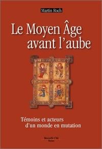 Martin Roch - Le Moyen Age avant l'aube - Témoins et acteurs d'un monde en mutation.