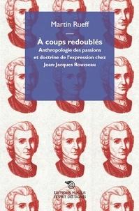 A coups redoublés - Anthropologie des passions et doctrine de lexpression chez Jean-Jacques Rousseau.pdf