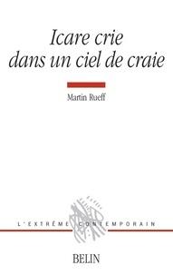 Martin Rueff - Icare crie dans un ciel de craie.