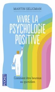 Martin Seligman - Vivre la psychologie positive - Comment être heureux au quotidien.