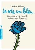 Martin Steffens - La vie en bleu - Pourquoi la vie est belle même dans l'épreuve.