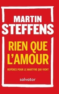 Martin Steffens - Rien que l'amour - Repères pour le martyre qui vient.