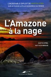 Martin Strel et Matthew Mohlke - L'Amazone à la nage - L'incroyable exploit de Martin Strel sur le fleuve le plus dangereux au monde.