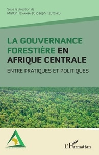 Martin Tchamba et Joseph Keutcheu - La gouvernance forestière en Afrique centrale - Entre pratiques et politiques.