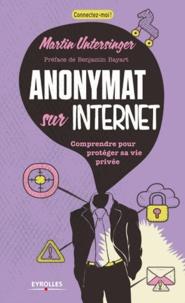 Martin Untersinger - Anonymat sur Internet - Comprendre pour protéger sa vie privée.