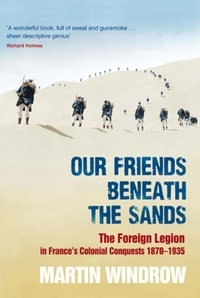 Martin Windrow - Our Friends Beneath the Sands - The Foreign Legion in France's Colonial Conquests 1870-1935.