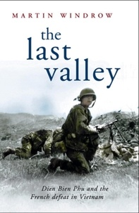 Martin Windrow - The Last Valley - Dien Bien Phu and the French Defeat in Vietnam.