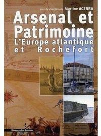Martine Acerra - Arsenal et patrimoine - L'Europe atantique et Rochefort XVIIe-XIXe siècle.