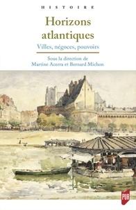 Martine Acerra et Bernard Michon - Horizons atlantiques - Villes, négoces, pouvoirs.