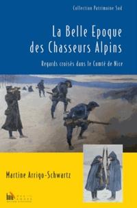 Martine Arrigo-Schwartz - La belle époque des Chasseurs Alpins - Regards croisés dans le Comté de Nice.