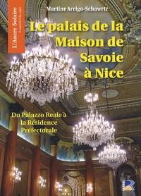Martine Arrigo-Schwartz - Le palais de la Maison de Savoie à Nice - Du Palazzo Reale à la Résidence Préfectorale.