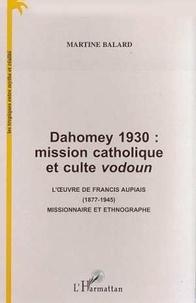 Martine Balard - Dahomey 1930 : mission catholique et culte vodoun - l' uvre de francis aupiais (1877-1945) missionna.