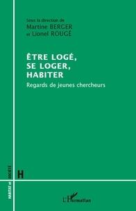Martine Berger et Lionel Rougé - Etre logé, se loger, habiter - Regards de jeunes chercheurs.
