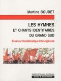 Martine Boudet - Les hymnes et chants identitaires du grand sud - Essai sur l'emblématique inter-régionale.