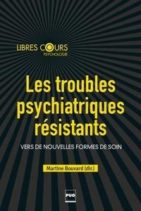 Martine Bouvard - Les troubles psychiatriques résistants - Vers de nouvelles formes de soins.