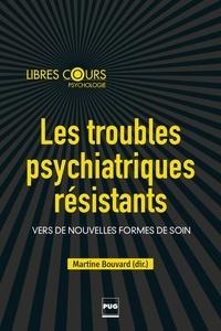 Martine Bouvard - Les Troubles psychitariques résistants - Vers de nouvelles formes de soins.