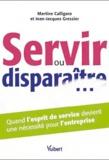 Martine Calligaro et Jean-Jacques Gressier - Servir ou disparaître... - Quand l'esprit de service devient une nécessité pour l'entreprise.