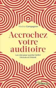 Martine Compagnon - Accrochez votre auditoire - Les clés pour susciter (enfin) l'écoute et l'intérêt.