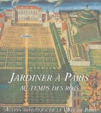 Martine Constans - Jardiner à Paris au temps des rois.