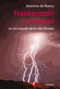 Martine de Rosny-Farge - Frankenstein sur Léman - Le trio maudit de la villa Diodati.