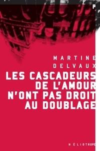 Martine Delvaux - Les cascadeurs de l'amour n'ont pas droit au doublage.