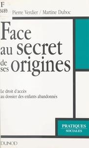 Martine Duboc et Pierre Verdier - Face au secret de ses origines - Le droit d'accès au dossier des enfants abandonnés.