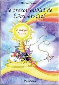 Martine Dussart - Le trésor oublié de l'arc-en-ciel Tome 3 : Le rayon jaune.