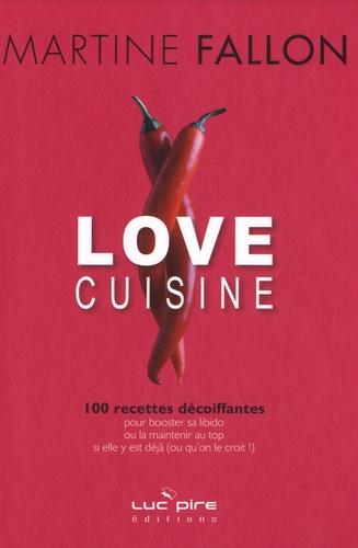 Martine Fallon - Love cuisine - 100 recettes décoiffantes pour booster sa libido ou la maintenir au top si elle y est déjà (ou qu'on le croit !).