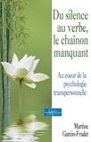 Martine Garcin-Fradet - Du silence au verbe, le chaînon manquant - Au coeur de la psychologie transpersonnelle.