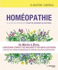 Martine Gardénal - Homéopathie, le livre de référence pour se soigner au naturel - De Abcès à Zona, l'abécédaire complet des maux quotidiens avec toutes les réponses homéopathiques.