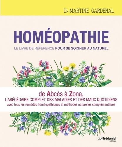 Homéopathie, le livre de référence pour se soigner au naturel. De Abcès à Zona, l'abécédaire complet des maux quotidiens avec toutes les réponses homéopathiques