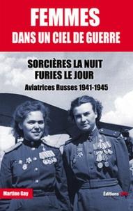 Martine Gay - Femmes dans un ciel de guerre - Sorcières la nuit, furies le jour - Aviatrices russes 1941-1945.