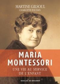 Martine Gilsoul - Maria Montessori - Une vie au service de l'enfant.