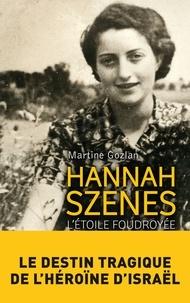 Martine Gozlan - Hannah Szenes, l'étoile foudroyée - Le destin tragique de l'héroïne d'Israël.